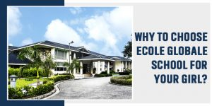 Why To Choose Ecole Globale School For Your Girl