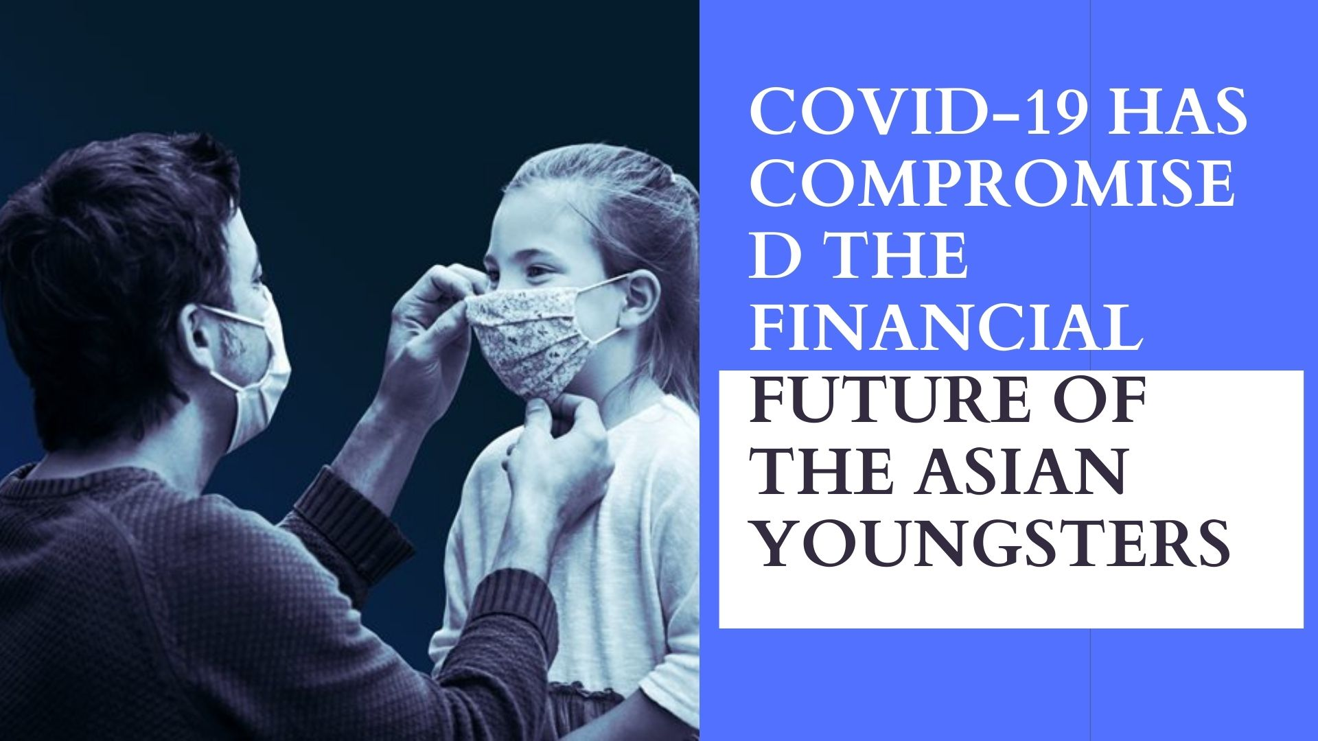 COVID-19 HAS COMPROMISED THE FINANCIAL FUTURE OF THE ASIAN YOUNGSTERS