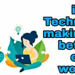 IS TECHNOLOGY MAKING US BETTER OR WORSE